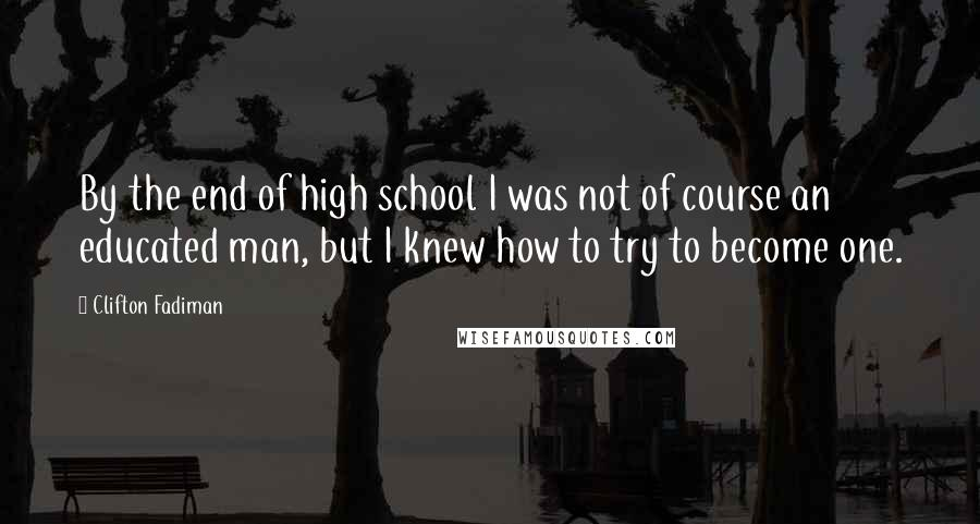 Clifton Fadiman quotes: By the end of high school I was not of course an educated man, but I knew how to try to become one.
