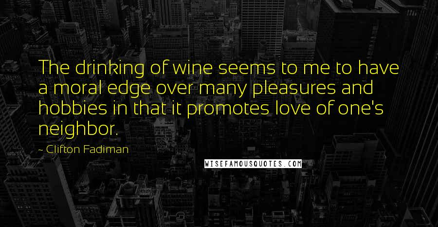 Clifton Fadiman quotes: The drinking of wine seems to me to have a moral edge over many pleasures and hobbies in that it promotes love of one's neighbor.