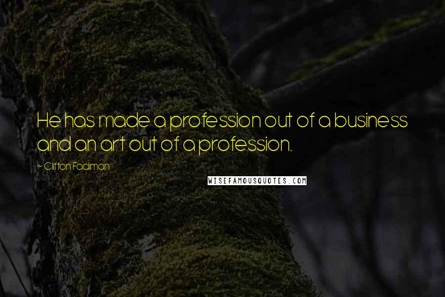 Clifton Fadiman quotes: He has made a profession out of a business and an art out of a profession.
