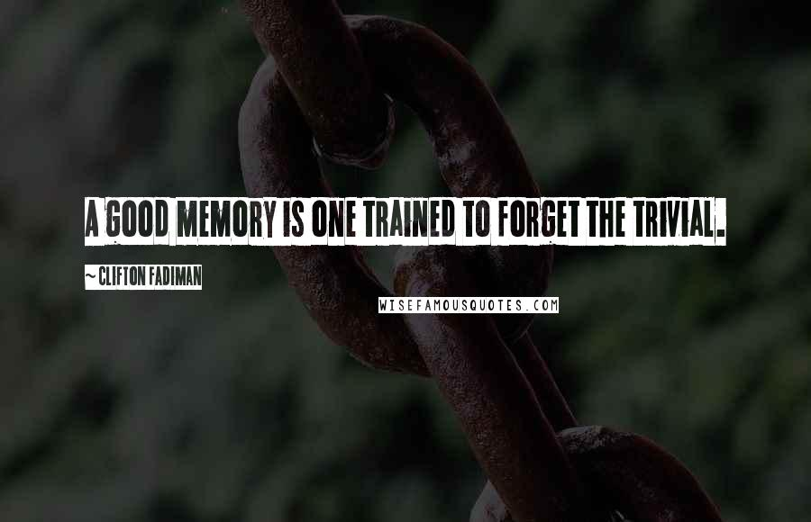 Clifton Fadiman quotes: A good memory is one trained to forget the trivial.