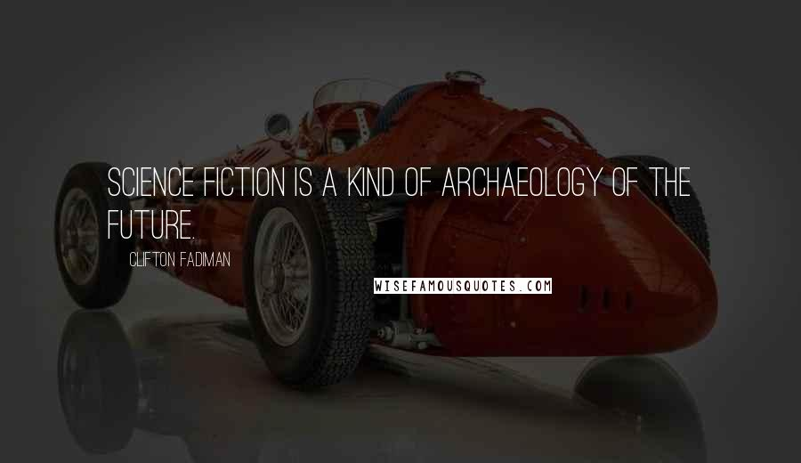 Clifton Fadiman quotes: Science fiction is a kind of archaeology of the future.