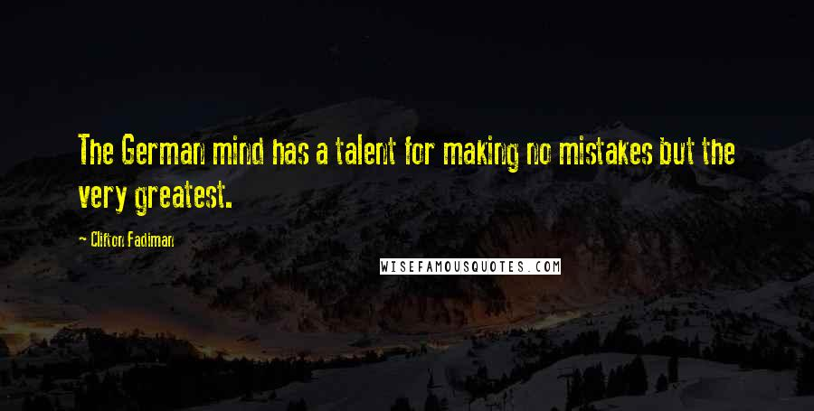 Clifton Fadiman quotes: The German mind has a talent for making no mistakes but the very greatest.