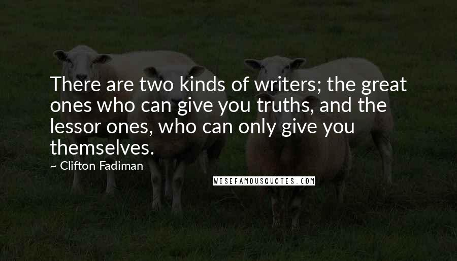 Clifton Fadiman quotes: There are two kinds of writers; the great ones who can give you truths, and the lessor ones, who can only give you themselves.