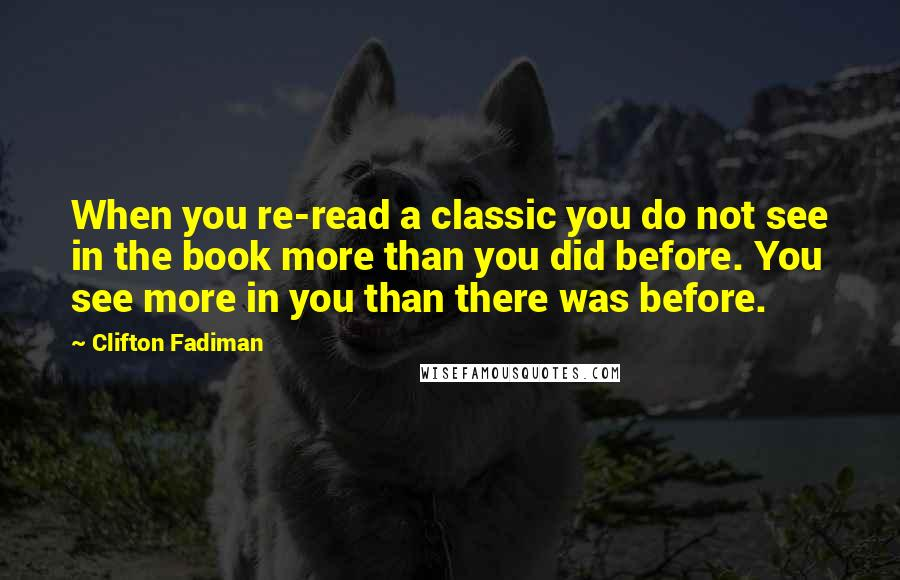 Clifton Fadiman quotes: When you re-read a classic you do not see in the book more than you did before. You see more in you than there was before.