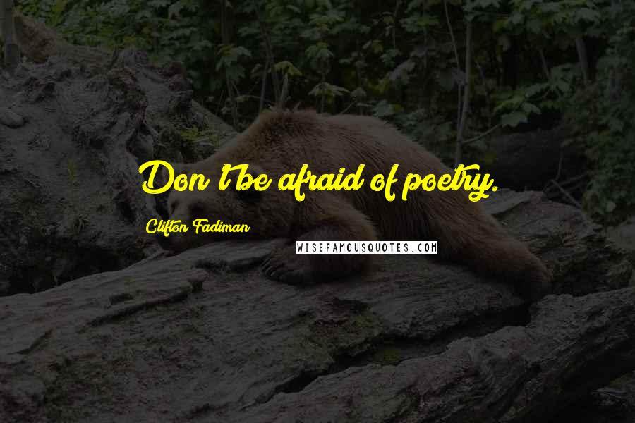 Clifton Fadiman quotes: Don't be afraid of poetry.