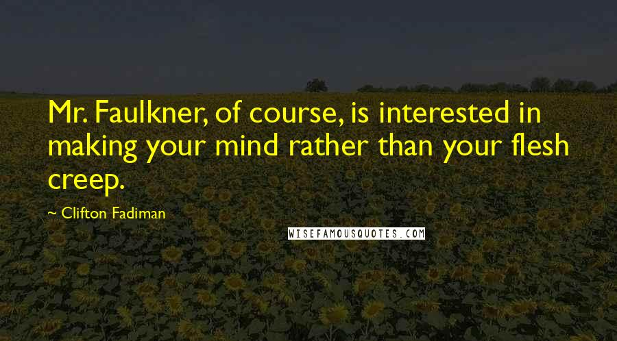 Clifton Fadiman quotes: Mr. Faulkner, of course, is interested in making your mind rather than your flesh creep.