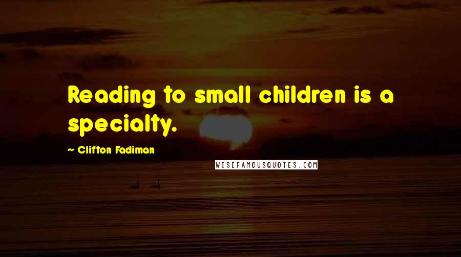 Clifton Fadiman quotes: Reading to small children is a specialty.