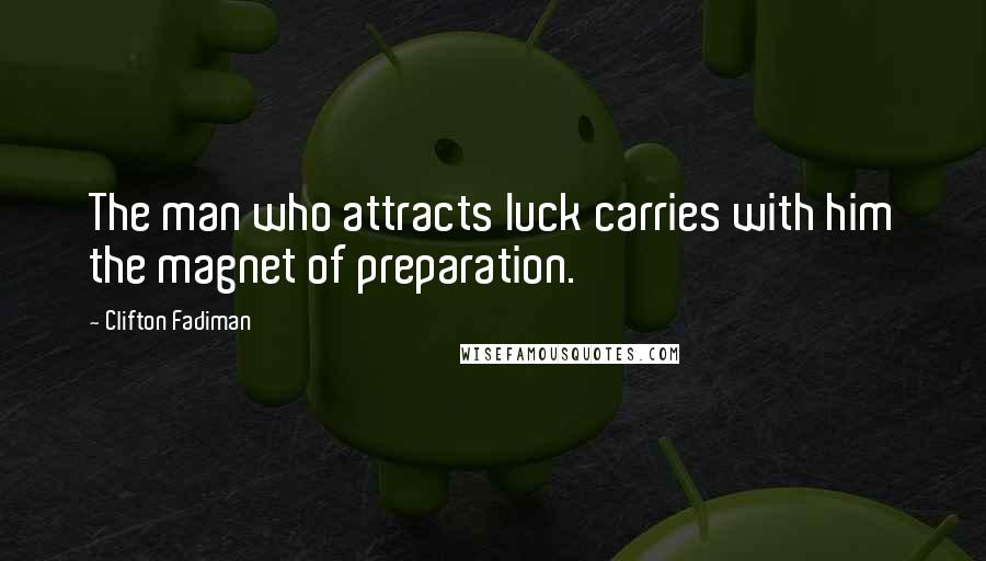 Clifton Fadiman quotes: The man who attracts luck carries with him the magnet of preparation.