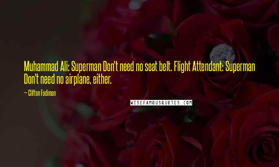 Clifton Fadiman quotes: Muhammad Ali: Superman Don't need no seat belt. Flight Attendant: Superman Don't need no airplane, either.