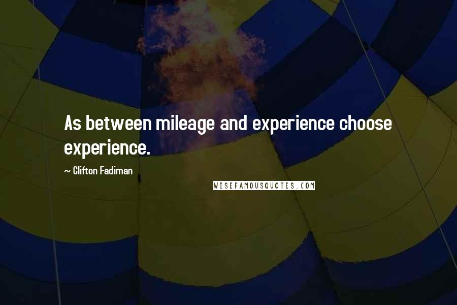 Clifton Fadiman quotes: As between mileage and experience choose experience.