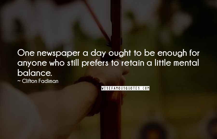 Clifton Fadiman quotes: One newspaper a day ought to be enough for anyone who still prefers to retain a little mental balance.