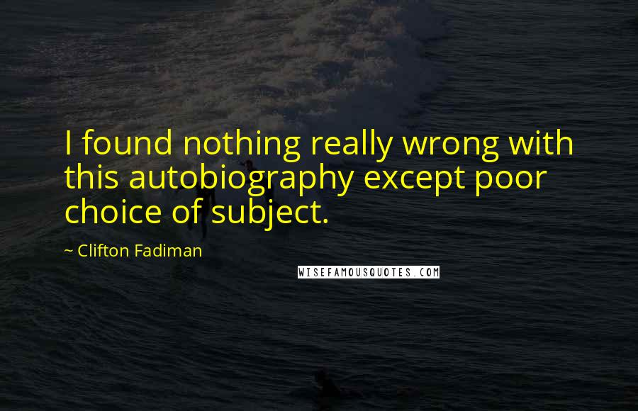 Clifton Fadiman quotes: I found nothing really wrong with this autobiography except poor choice of subject.