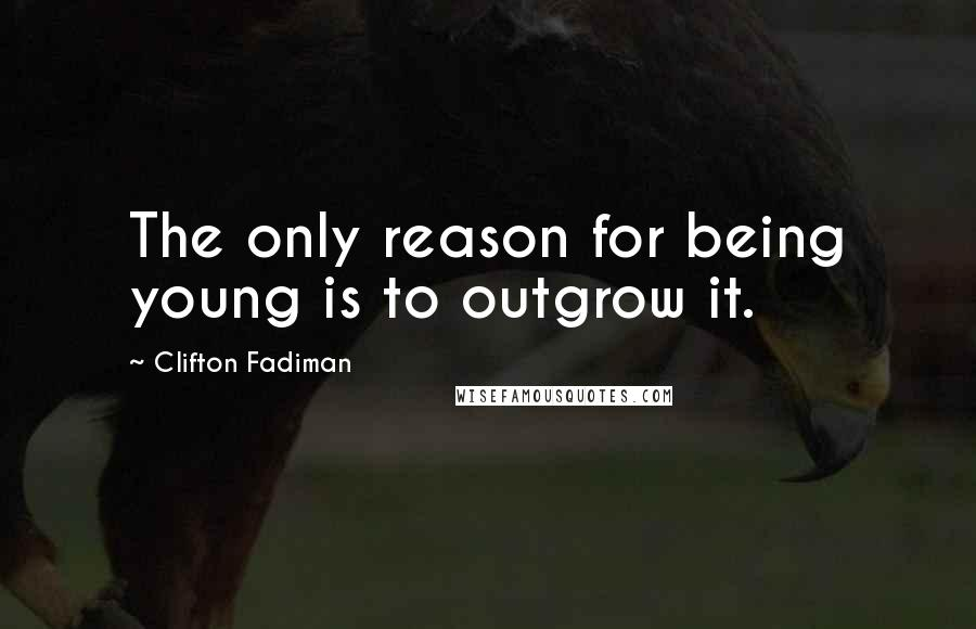Clifton Fadiman quotes: The only reason for being young is to outgrow it.