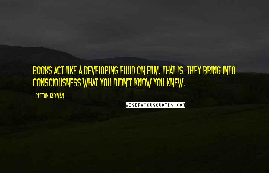 Clifton Fadiman quotes: Books act like a developing fluid on film. That is, they bring into consciousness what you didn't know you knew.