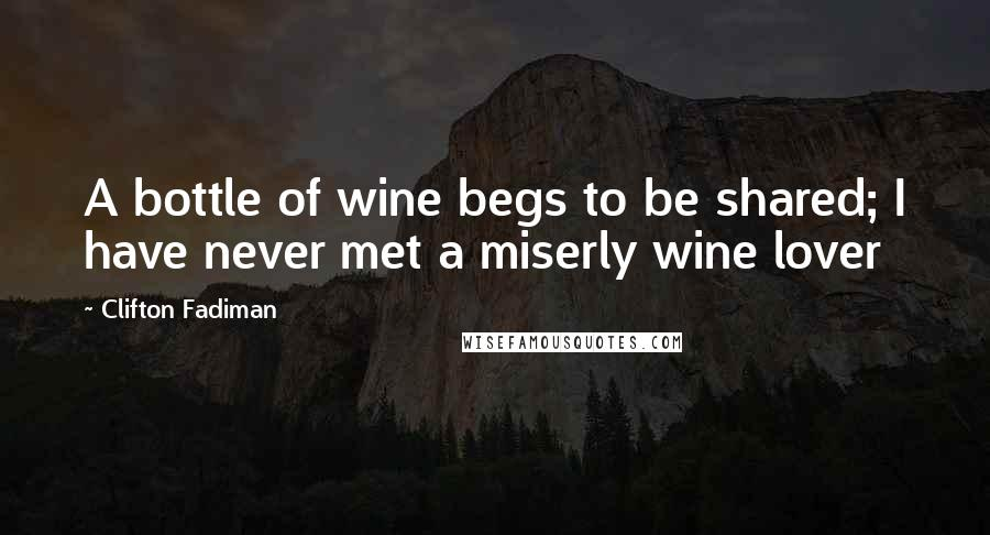 Clifton Fadiman quotes: A bottle of wine begs to be shared; I have never met a miserly wine lover