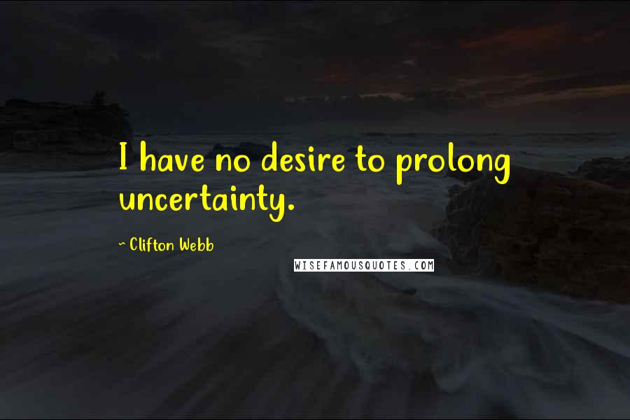 Clifton Webb quotes: I have no desire to prolong uncertainty.