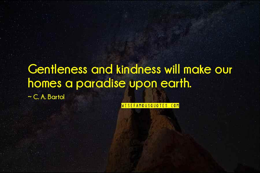 Climate Change Deniers Quotes By C. A. Bartol: Gentleness and kindness will make our homes a