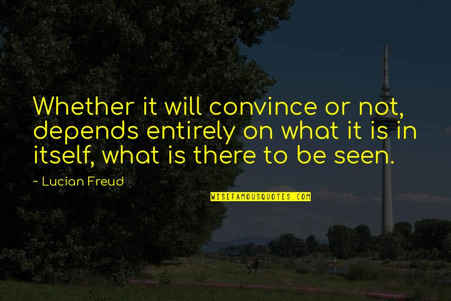 Climate Change Deniers Quotes By Lucian Freud: Whether it will convince or not, depends entirely