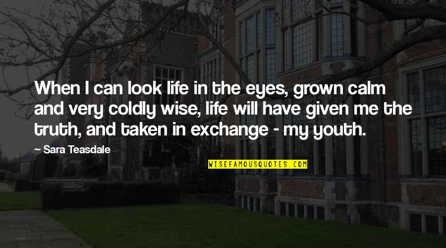 Climate Change Deniers Quotes By Sara Teasdale: When I can look life in the eyes,