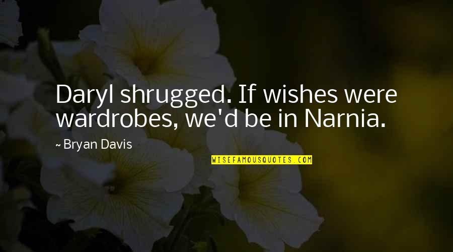 Climate Sceptic Quotes By Bryan Davis: Daryl shrugged. If wishes were wardrobes, we'd be