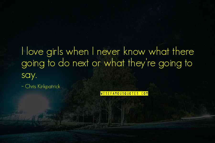 Climategate Quotes By Chris Kirkpatrick: I love girls when I never know what