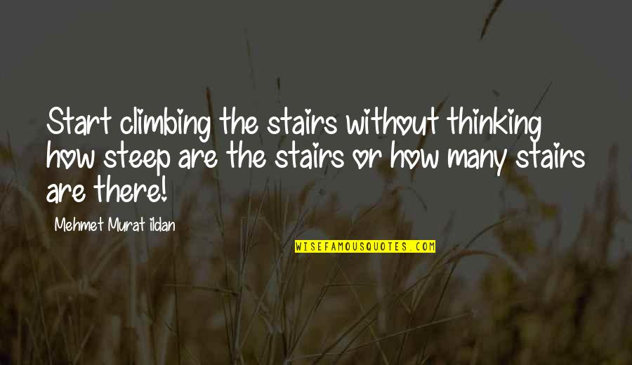 Climbing Up The Stairs Quotes By Mehmet Murat Ildan: Start climbing the stairs without thinking how steep