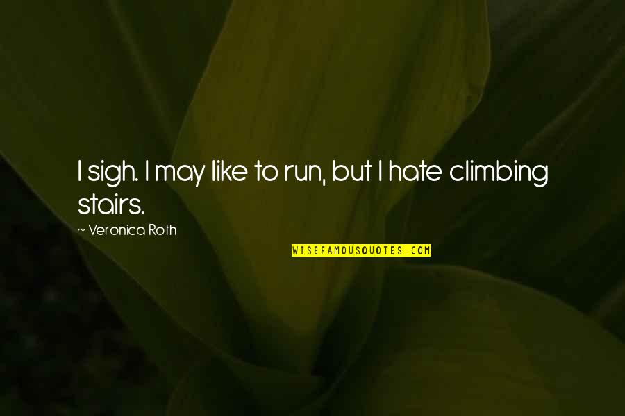 Climbing Up The Stairs Quotes By Veronica Roth: I sigh. I may like to run, but