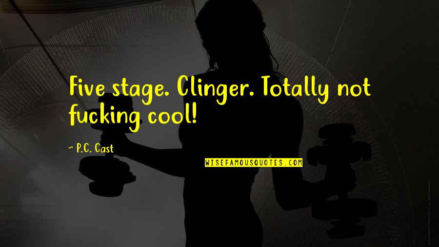 Clinger Quotes By P.C. Cast: Five stage. Clinger. Totally not fucking cool!