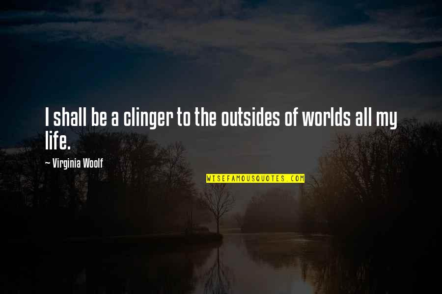 Clinger Quotes By Virginia Woolf: I shall be a clinger to the outsides