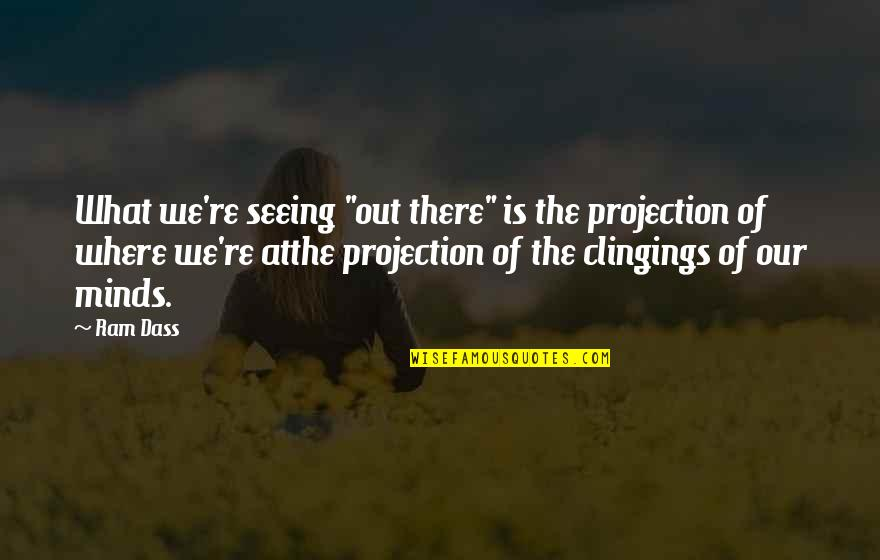 "Clingings Quotes By Ram Dass: What we're seeing ""out there"" is the projection"