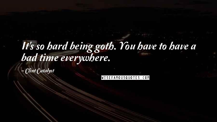 Clint Catalyst quotes: It's so hard being goth. You have to have a bad time everywhere.