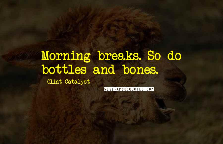 Clint Catalyst quotes: Morning breaks. So do bottles and bones.