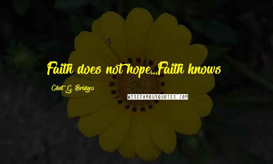 Clint G. Bridges quotes: Faith does not hope...Faith knows!