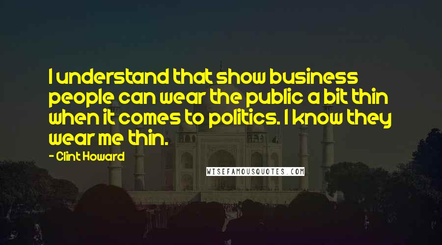 Clint Howard quotes: I understand that show business people can wear the public a bit thin when it comes to politics. I know they wear me thin.