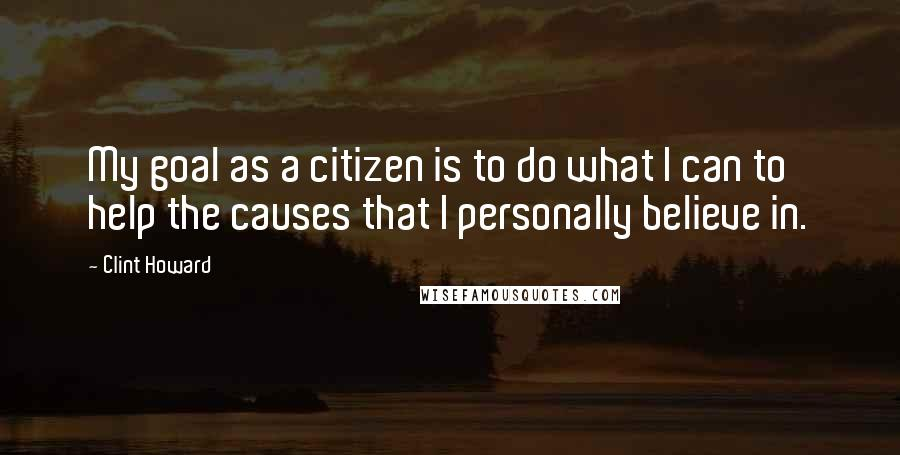 Clint Howard quotes: My goal as a citizen is to do what I can to help the causes that I personally believe in.