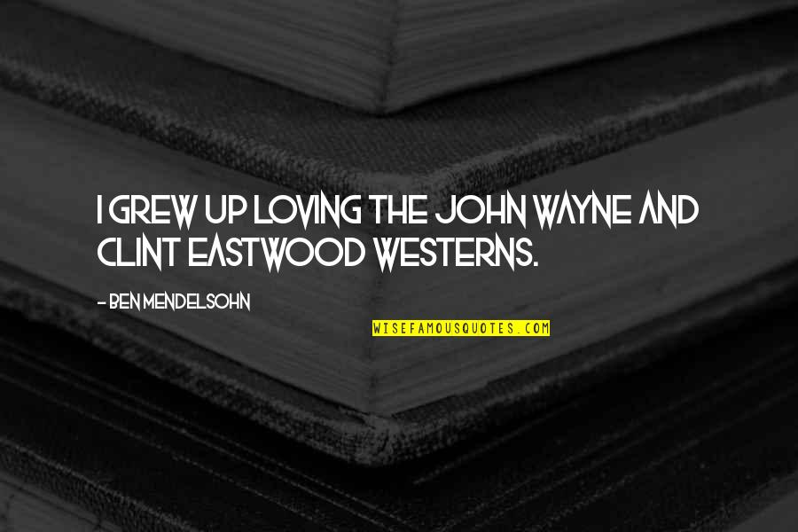 Clint Quotes By Ben Mendelsohn: I grew up loving the John Wayne and