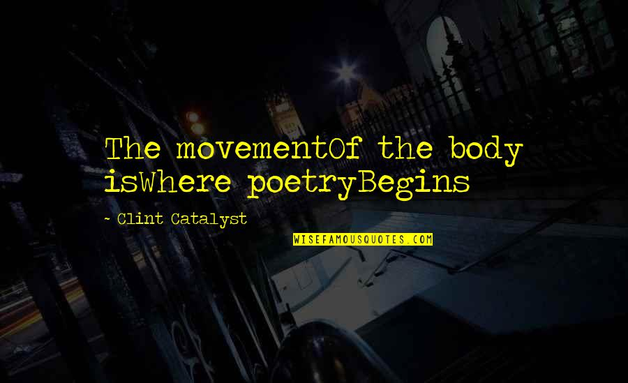 Clint Quotes By Clint Catalyst: The movementOf the body isWhere poetryBegins