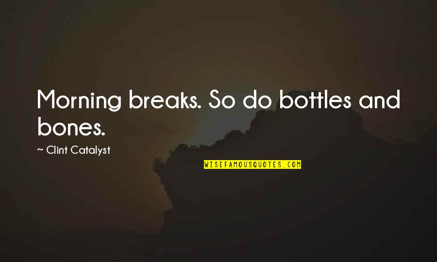 Clint Quotes By Clint Catalyst: Morning breaks. So do bottles and bones.
