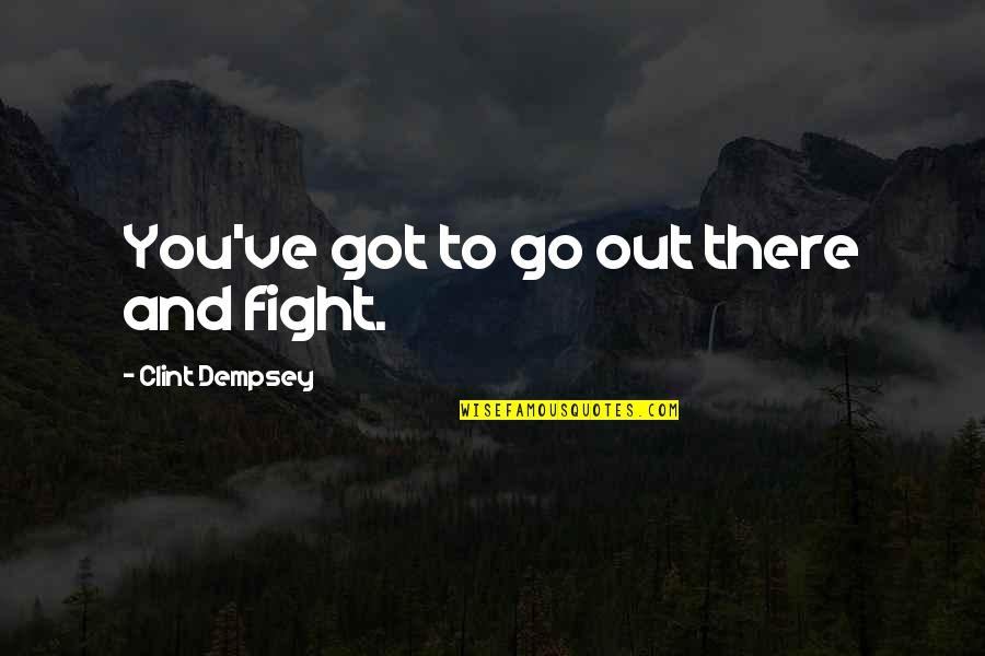 Clint Quotes By Clint Dempsey: You've got to go out there and fight.