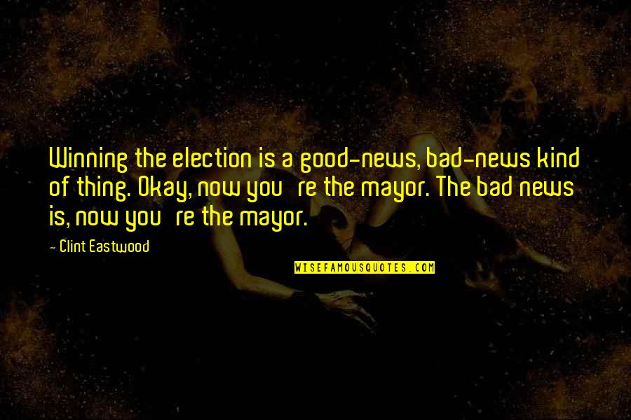 Clint Quotes By Clint Eastwood: Winning the election is a good-news, bad-news kind