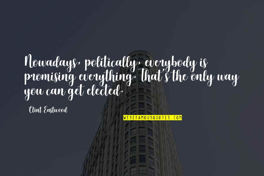 Clint Quotes By Clint Eastwood: Nowadays, politically, everybody is promising everything. That's the