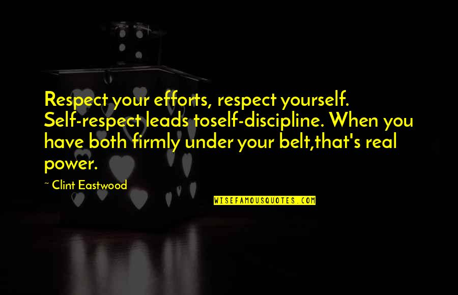 Clint Quotes By Clint Eastwood: Respect your efforts, respect yourself. Self-respect leads toself-discipline.