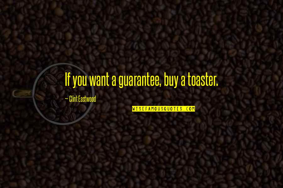 Clint Quotes By Clint Eastwood: If you want a guarantee, buy a toaster.
