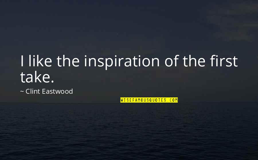 Clint Quotes By Clint Eastwood: I like the inspiration of the first take.
