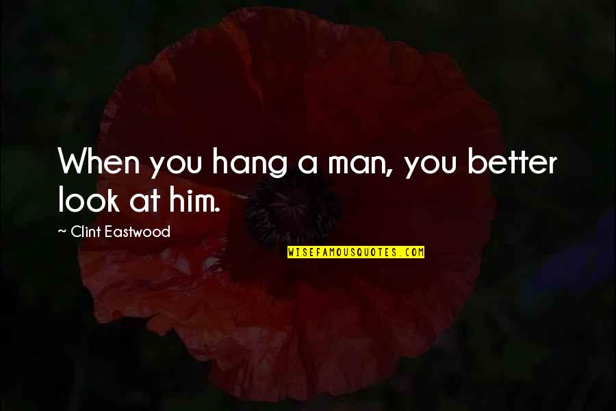 Clint Quotes By Clint Eastwood: When you hang a man, you better look