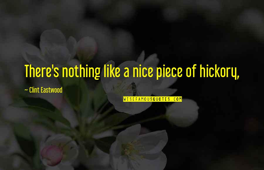 Clint Quotes By Clint Eastwood: There's nothing like a nice piece of hickory,