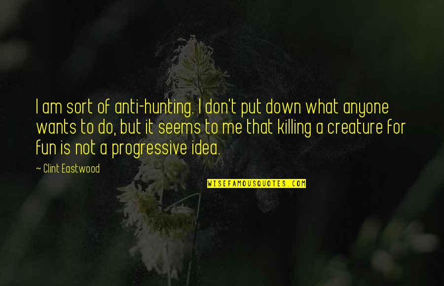 Clint Quotes By Clint Eastwood: I am sort of anti-hunting. I don't put