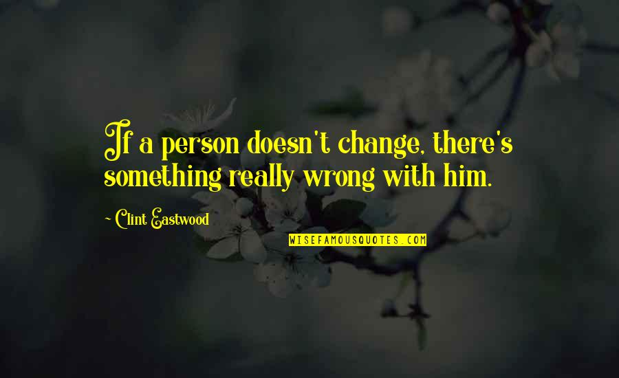 Clint Quotes By Clint Eastwood: If a person doesn't change, there's something really