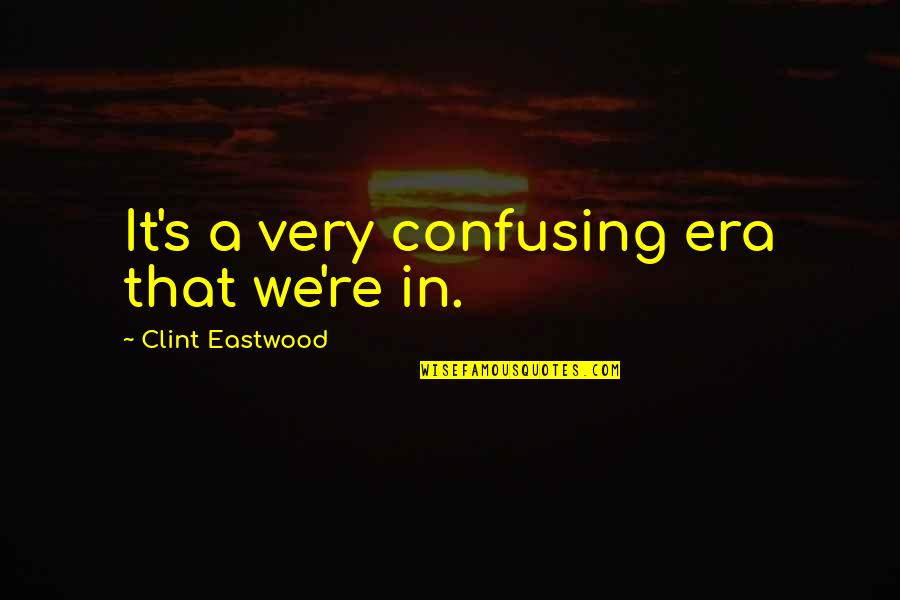 Clint Quotes By Clint Eastwood: It's a very confusing era that we're in.