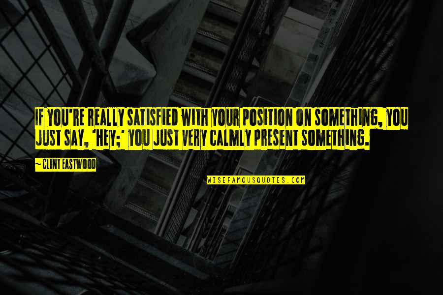 Clint Quotes By Clint Eastwood: If you're really satisfied with your position on